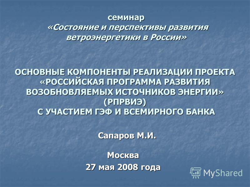 семинар «Состояние и перспективы развития ветроэнергетики в России» Москва 27 мая 2008 года ОСНОВНЫЕ КОМПОНЕНТЫ РЕАЛИЗАЦИИ ПРОЕКТА «РОССИЙСКАЯ ПРОГРАММА РАЗВИТИЯ ВОЗОБНОВЛЯЕМЫХ ИСТОЧНИКОВ ЭНЕРГИИ» (РПРВИЭ) С УЧАСТИЕМ ГЭФ И ВСЕМИРНОГО БАНКА Сапаров М.