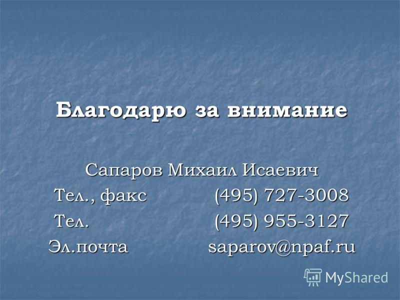 Благодарю за внимание Сапаров Михаил Исаевич Тел., факс (495) 727-3008 Тел. (495) 955-3127 Эл.почтаsaparov@npaf.ru