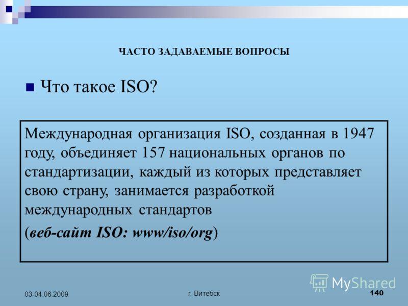 г. Витебск 140 03-04.06.2009 ЧАСТО ЗАДАВАЕМЫЕ ВОПРОСЫ Что такое ISO? Международная организация ISO, созданная в 1947 году, объединяет 157 национальных органов по стандартизации, каждый из которых представляет свою страну, занимается разработкой между