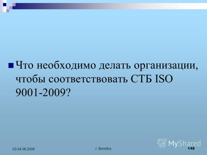г. Витебск 148 03-04.06.2009 Что необходимо делать организации, чтобы соответствовать СТБ ISO 9001-2009?