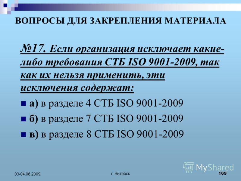 г. Витебск 169 03-04.06.2009 ВОПРОСЫ ДЛЯ ЗАКРЕПЛЕНИЯ МАТЕРИАЛА 17. Если организация исключает какие- либо требования СТБ ISO 9001-2009, так как их нельзя применить, эти исключения содержат: а) в разделе 4 СТБ ISO 9001-2009 б) в разделе 7 СТБ ISO 9001
