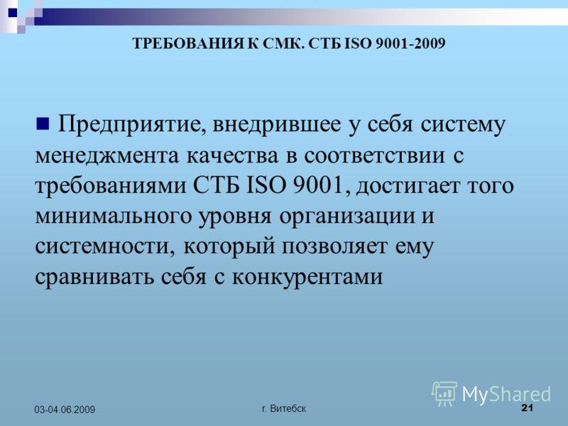 г. Витебск 21 03-04.06.2009 ТРЕБОВАНИЯ К СМК. СТБ ISO 9001-2009 Предприятие, внедрившее у себя систему менеджмента качества в соответствии с требованиями СТБ ISO 9001, достигает того минимального уровня организации и системности, который позволяет ем