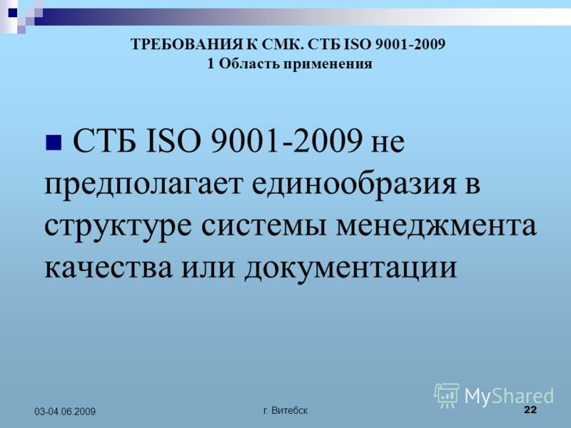 г. Витебск 22 03-04.06.2009 ТРЕБОВАНИЯ К СМК. СТБ ISO 9001-2009 1 Область применения СТБ ISO 9001-2009 не предполагает единообразия в структуре системы менеджмента качества или документации