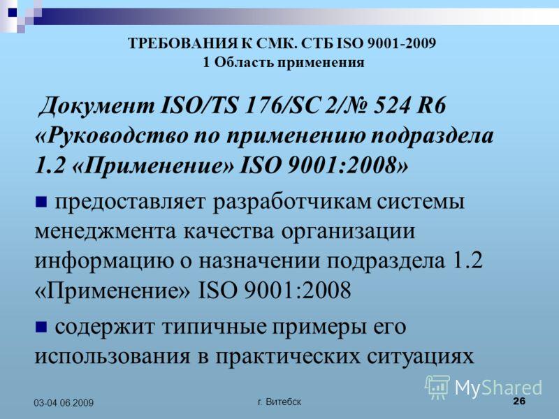 г. Витебск 26 03-04.06.2009 ТРЕБОВАНИЯ К СМК. СТБ ISO 9001-2009 1 Область применения Документ ISO/TS 176/SC 2/ 524 R6 «Руководство по применению подраздела 1.2 «Применение» ISO 9001:2008» предоставляет разработчикам системы менеджмента качества орган