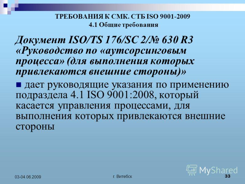 г. Витебск 33 03-04.06.2009 ТРЕБОВАНИЯ К СМК. СТБ ISO 9001-2009 4.1 Общие требования Документ ISO/TS 176/SC 2/ 630 R3 «Руководство по «аутсорсинговым процесса» (для выполнения которых привлекаются внешние стороны)» дает руководящие указания по примен