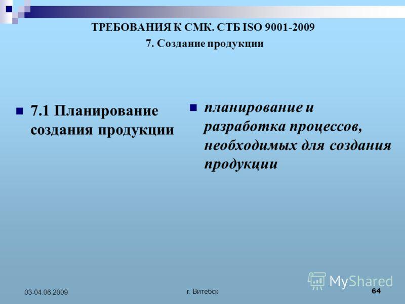 г. Витебск 64 03-04.06.2009 ТРЕБОВАНИЯ К СМК. СТБ ISO 9001-2009 7. Создание продукции 7.1 Планирование создания продукции планирование и разработка процессов, необходимых для создания продукции