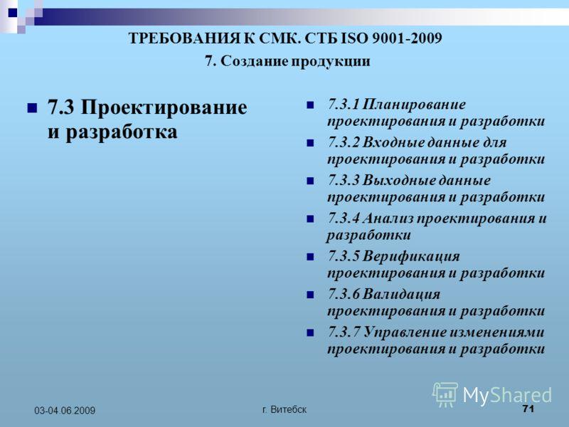 г. Витебск 71 03-04.06.2009 ТРЕБОВАНИЯ К СМК. СТБ ISO 9001-2009 7. Создание продукции 7.3 Проектирование и разработка 7.3.1 Планирование проектирования и разработки 7.3.2 Входные данные для проектирования и разработки 7.3.3 Выходные данные проектиров
