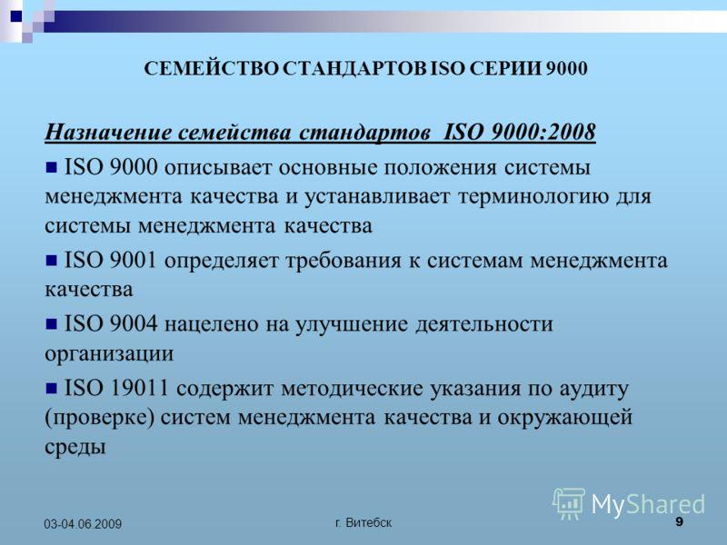 г. Витебск 9 03-04.06.2009 СЕМЕЙСТВО СТАНДАРТОВ ISO СЕРИИ 9000 Назначение семейства стандартов ISO 9000:2008 ISO 9000 описывает основные положения системы менеджмента качества и устанавливает терминологию для системы менеджмента качества ISO 9001 опр