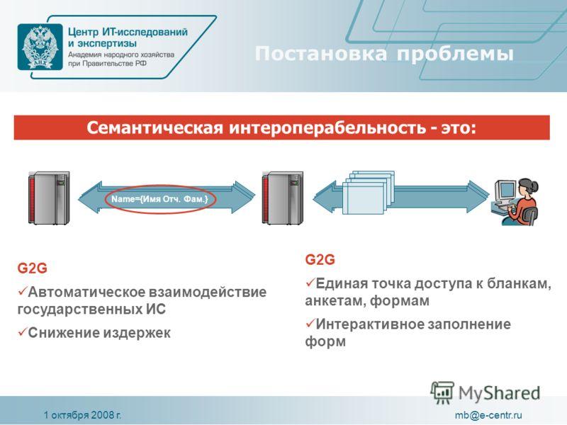 1 октября 2008 г.mb@e-centr.ru Постановка проблемы Name={Имя Отч. Фам.} Семантическая интероперабельность - это: G2G Автоматическое взаимодействие государственных ИС Снижение издержек G2G Единая точка доступа к бланкам, анкетам, формам Интерактивное
