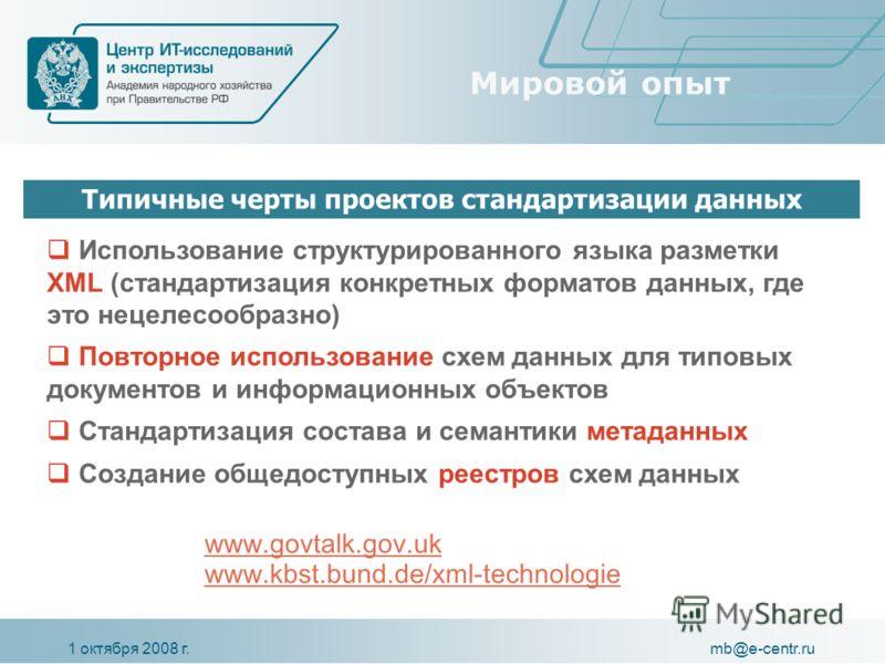 1 октября 2008 г.mb@e-centr.ru Мировой опыт Использование структурированного языка разметки XML (стандартизация конкретных форматов данных, где это нецелесообразно) Повторное использование схем данных для типовых документов и информационных объектов