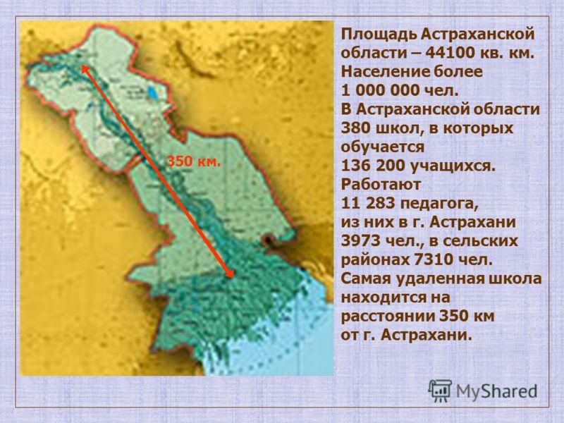 Площадь Астраханской области – 44100 кв. км. Население более 1 000 000 чел. В Астраханской области 380 школ, в которых обучается 136 200 учащихся. Работают 11 283 педагога, из них в г. Астрахани 3973 чел., в сельских районах 7310 чел. Самая удаленная