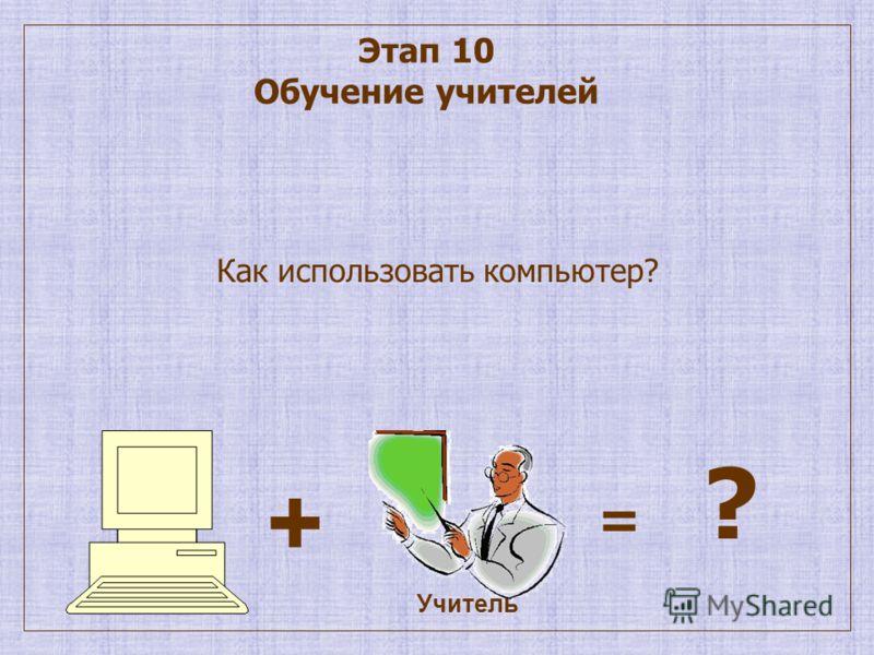 Этап 10 Обучение учителей Как использовать компьютер? = ? Учитель +