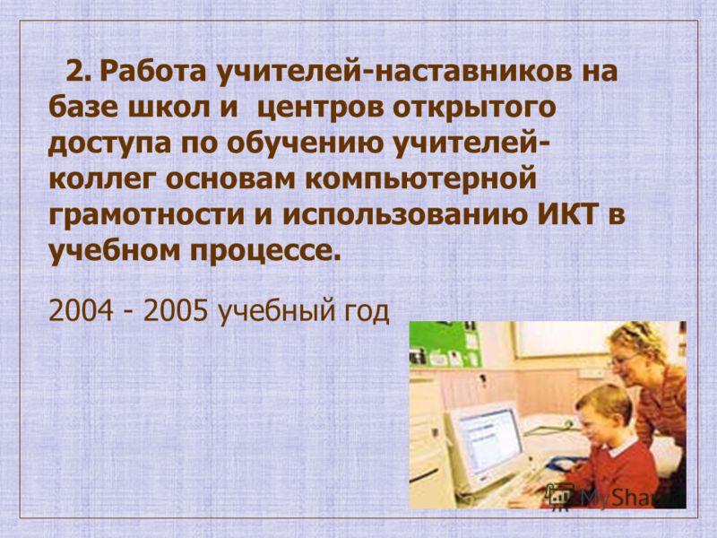2. Работа учителей-наставников на базе школ и центров открытого доступа по обучению учителей- коллег основам компьютерной грамотности и использованию ИКТ в учебном процессе. 2004 - 2005 учебный год