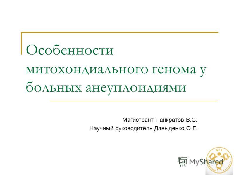 Особенности митохондиального генома у больных анеуплоидиями Магистрант Панкратов В.С. Научный руководитель Давыденко О.Г.