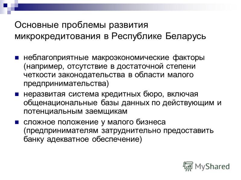 Основные проблемы развития микрокредитования в Республике Беларусь неблагоприятные макроэкономические факторы (например, отсутствие в достаточной степени четкости законодательства в области малого предпринимательства) неразвитая система кредитных бюр