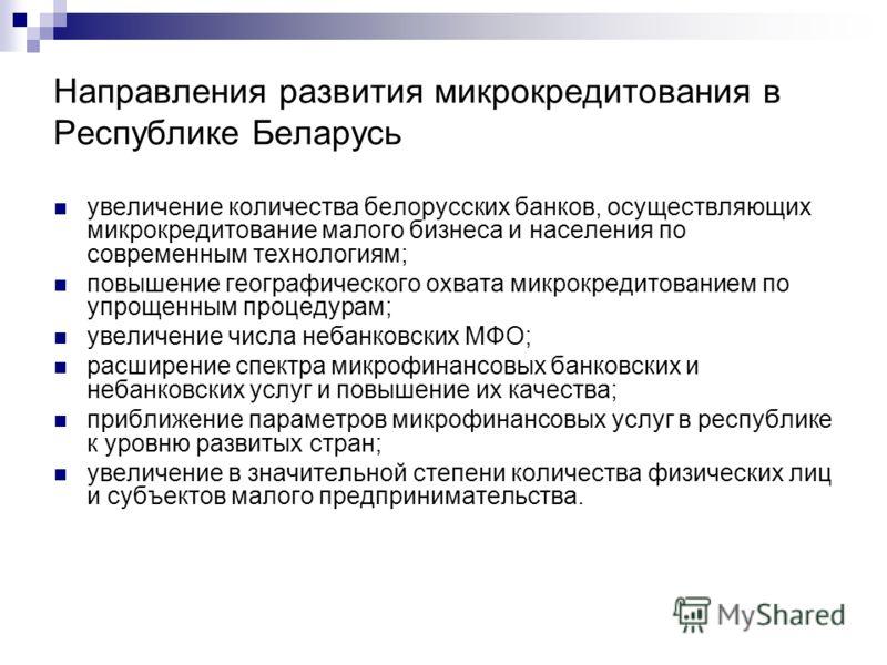 Направления развития микрокредитования в Республике Беларусь увеличение количества белорусских банков, осуществляющих микрокредитование малого бизнеса и населения по современным технологиям; повышение географического охвата микрокредитованием по упро