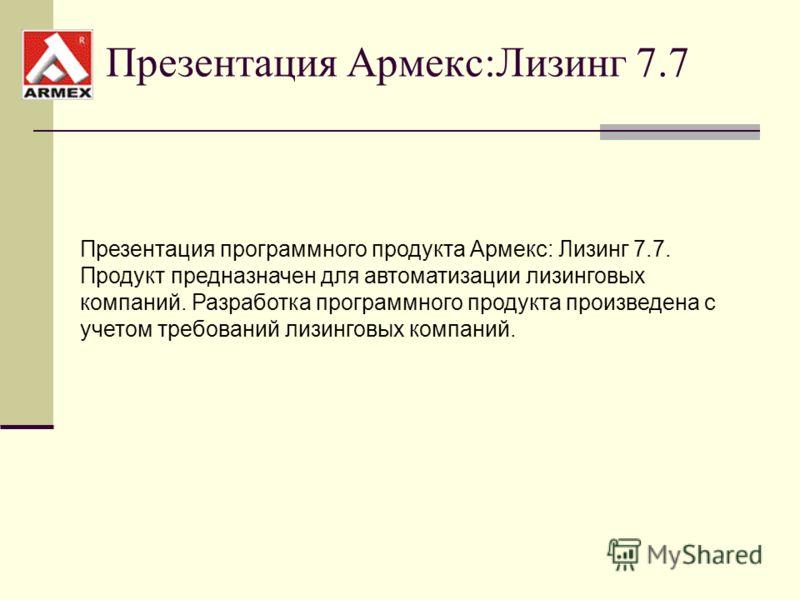 Презентация Армекс:Лизинг 7.7 Презентация программного продукта Армекс: Лизинг 7.7. Продукт предназначен для автоматизации лизинговых компаний. Разработка программного продукта произведена с учетом требований лизинговых компаний.