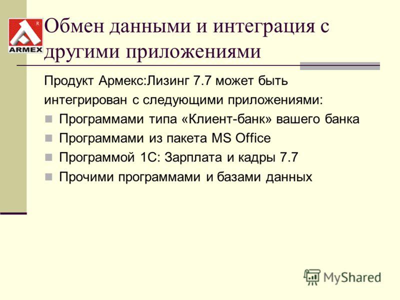 Обмен данными и интеграция с другими приложениями Продукт Армекс:Лизинг 7.7 может быть интегрирован с следующими приложениями: Программами типа «Клиент-банк» вашего банка Программами из пакета MS Office Программой 1С: Зарплата и кадры 7.7 Прочими про