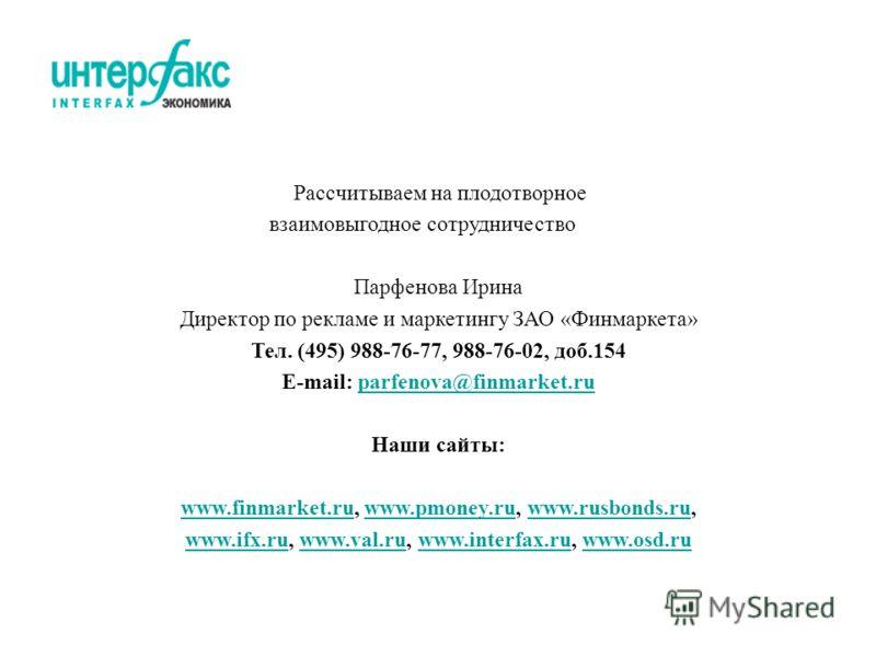 Рассчитываем на плодотворное взаимовыгодное сотрудничество Парфенова Ирина Директор по рекламе и маркетингу ЗАО «Финмаркета» Тел. (495) 988-76-77, 988-76-02, доб.154 E-mail: parfenova@finmarket.ruparfenova@finmarket.ru Наши сайты: www.finmarket.ruwww