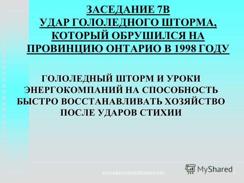 HAVARD ENGINEERING INC.1 ЗАСЕДАНИЕ 7B УДАР ГОЛОЛЕДНОГО ШТОРМА, КОТОРЫЙ ОБРУШИЛСЯ НА ПРОВИНЦИЮ ОНТАРИО В 1998 ГОДУ ГОЛОЛЕДНЫЙ ШТОРМ И УРОКИ ЭНЕРГОКОМПАНИЙ НА СПОСОБНОСТЬ БЫСТРО ВОССТАНАВЛИВАТЬ ХОЗЯЙСТВО ПОСЛЕ УДАРОВ СТИХИИ