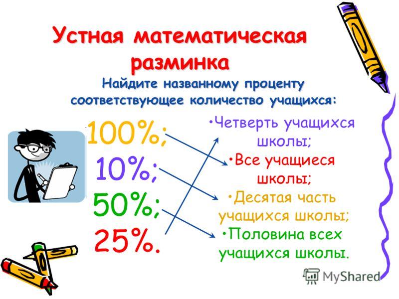 Устная математическая разминка Найдите названному проценту соответствующее количество учащихся: 100%; 10%; 50%; 25%. Четверть учащихся школы; Все учащиеся школы; Десятая часть учащихся школы; Половина всех учащихся школы.
