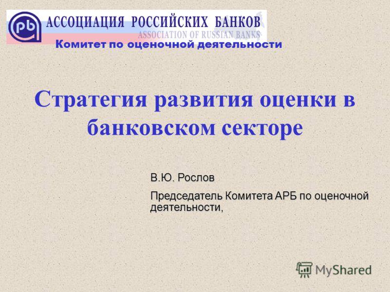 Стратегия развития оценки в банковском секторе В.Ю. Рослов Председатель Комитета АРБ по оценочной деятельности, Комитет по оценочной деятельности