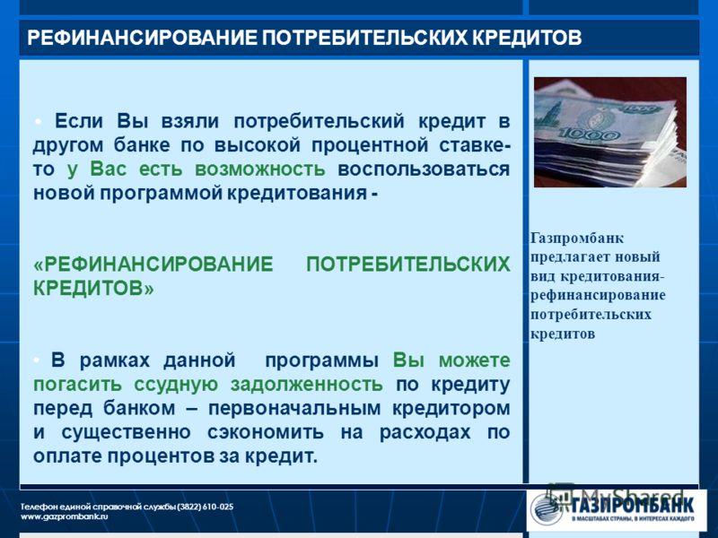 РЕФИНАНСИРОВАНИЕ ПОТРЕБИТЕЛЬСКИХ КРЕДИТОВ Газпромбанк предлагает новый вид кредитования- рефинансирование потребительских кредитов Телефон единой справочной службы (3822) 610-025 www.gazprombank.ru Если Вы взяли потребительский кредит в другом банке