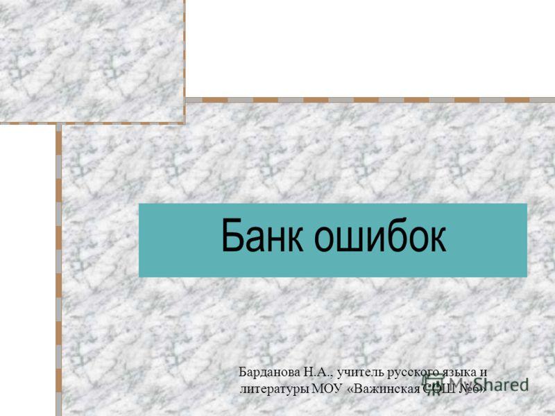Банк ошибок Барданова Н.А., учитель русского языка и литературы МОУ «Важинская СОШ 6»