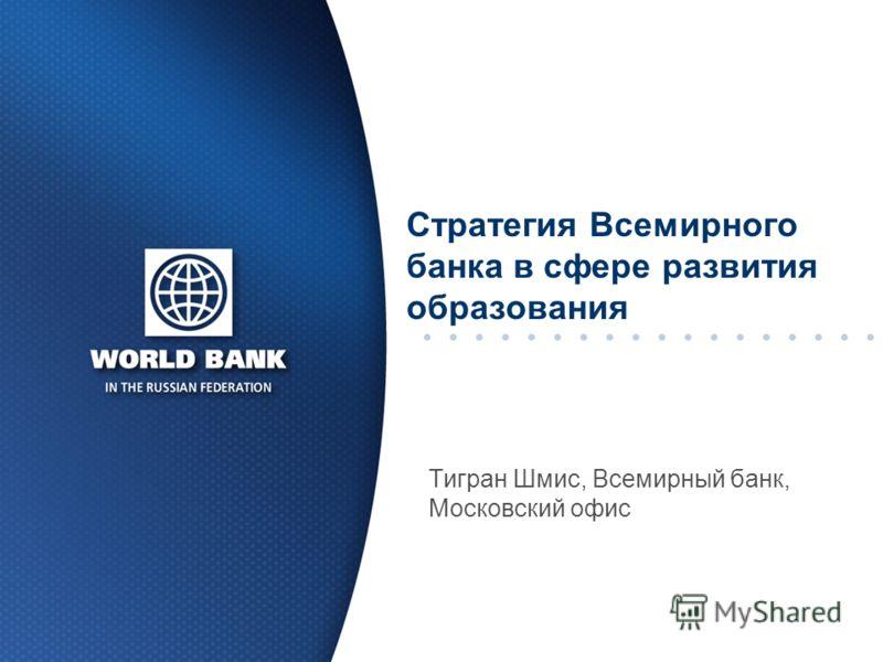 Стратегия Всемирного банка в сфере развития образования Тигран Шмис, Всемирный банк, Московский офис