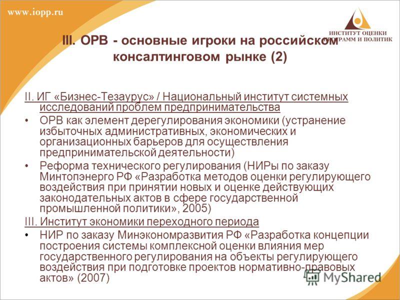 III. ОРВ - основные игроки на российском консалтинговом рынке (2) II. ИГ «Бизнес-Тезаурус» / Национальный институт системных исследований проблем предпринимательства ОРВ как элемент дерегулирования экономики (устранение избыточных административных, э