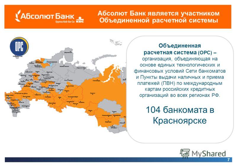 Абсолют Банк является участником Объединенной расчетной системы 7 Объединенная расчетная система (ОРС) – организация, объединяющая на основе единых технологических и финансовых условий Сети банкоматов и Пункты выдачи наличных и приема платежей (ПВН)