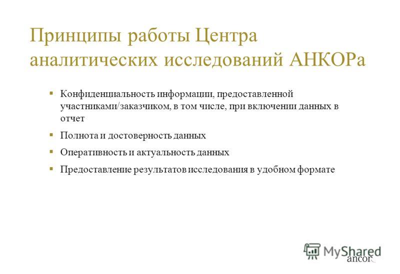 Принципы работы Центра аналитических исследований АНКОРа Конфиденциальность информации, предоставленной участниками/заказчиком, в том числе, при включении данных в отчет Полнота и достоверность данных Оперативность и актуальность данных Предоставлени