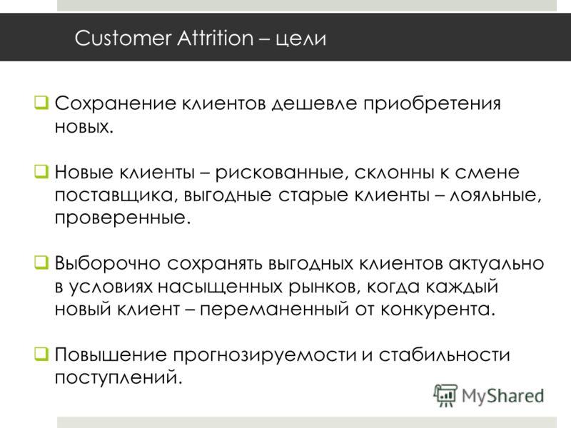 Customer Attrition – цели Сохранение клиентов дешевле приобретения новых. Новые клиенты – рискованные, склонны к смене поставщика, выгодные старые клиенты – лояльные, проверенные. Выборочно сохранять выгодных клиентов актуально в условиях насыщенных