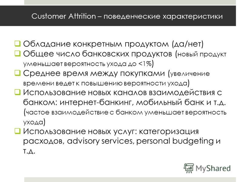 Customer Attrition – поведенческие характеристики Обладание конкретным продуктом (да/нет) Общее число банковских продуктов ( новый продукт уменьшает вероятность ухода до