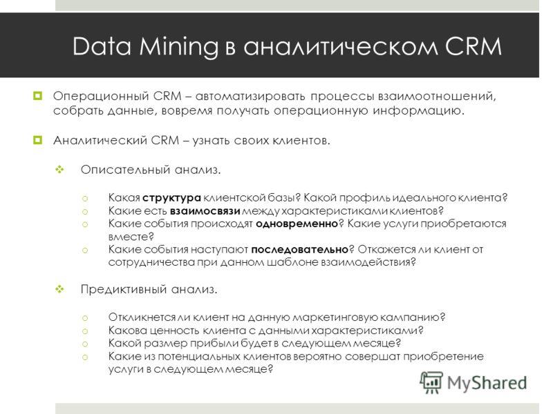 Data Mining в аналитическом CRM Операционный CRM – автоматизировать процессы взаимоотношений, собрать данные, вовремя получать операционную информацию. Аналитический CRM – узнать своих клиентов. Описательный анализ. o Какая структура клиентской базы?