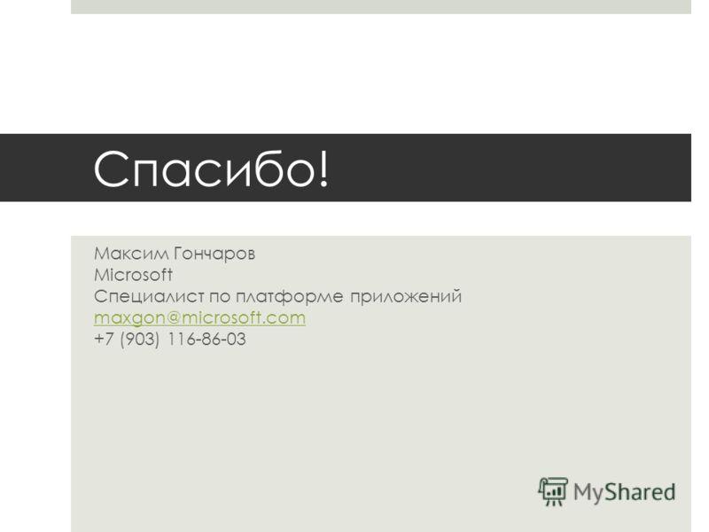 Спасибо! Максим Гончаров Microsoft Специалист по платформе приложений maxgon@microsoft.com +7 (903) 116-86-03 maxgon@microsoft.com