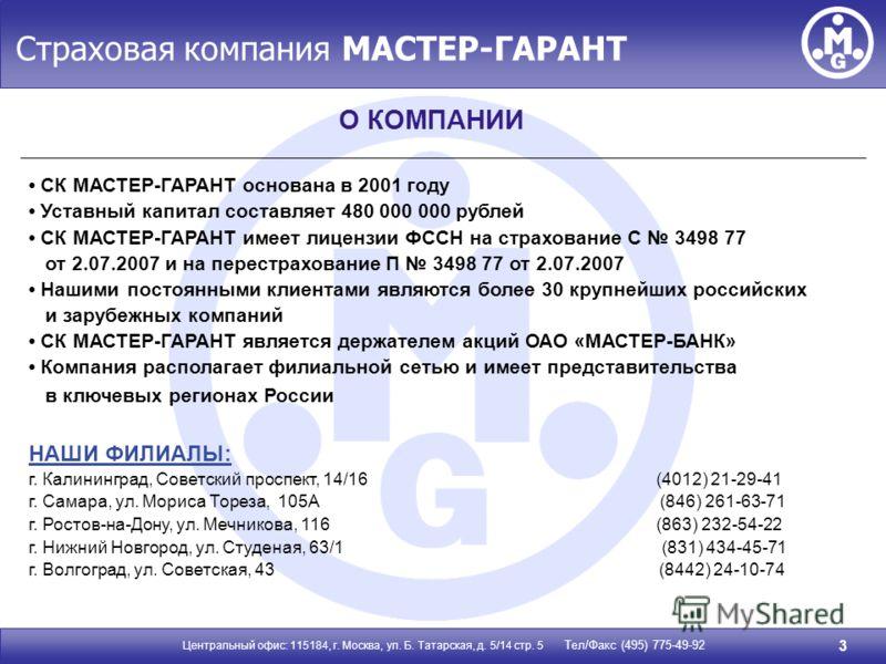 Страховая компания МАСТЕР-ГАРАНТ Центральный офис: 115184, г. Москва, ул. Б. Татарская, д. 5/14 стр. 5 Тел/Факс (495) 775-49-92 3 О КОМПАНИИ СК МАСТЕР-ГАРАНТ основана в 2001 году Уставный капитал составляет 480 000 000 рублей СК МАСТЕР-ГАРАНТ имеет л