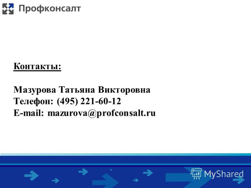Контакты: Мазурова Татьяна Викторовна Телефон: (495) 221-60-12 E-mail: mazurova@profconsalt.ru