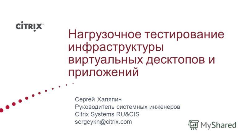 Нагрузочное тестирование инфраструктуры виртуальных десктопов и приложений Сергей Халяпин Руководитель системных инженеров Citrix Systems RU&CIS sergeykh@citrix.com