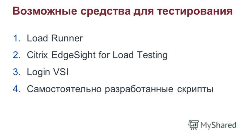 Возможные средства для тестирования 1.Load Runner 2.Citrix EdgeSight for Load Testing 3.Login VSI 4.Самостоятельно разработанные скрипты