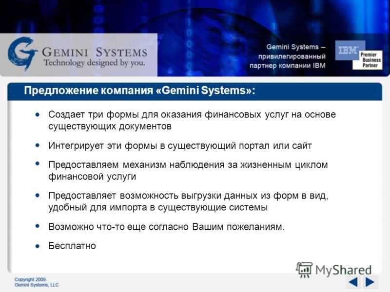 Предложение компания «Gemini Systems»: Создает три формы для оказания финансовых услуг на основе существующих документов Интегрирует эти формы в существующий портал или сайт Предоставляем механизм наблюдения за жизненным циклом финансовой услуги Пред