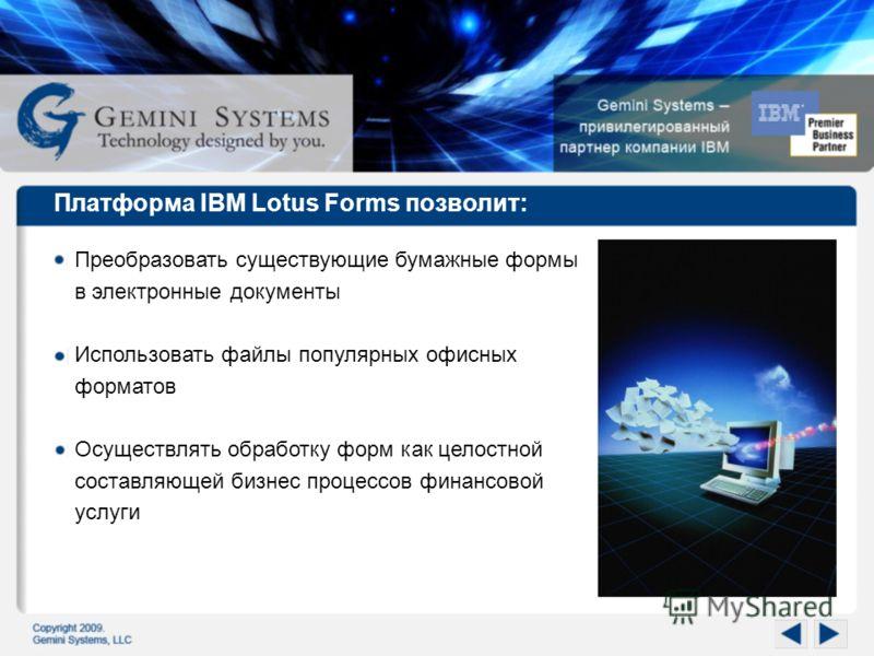 Платформа IBM Lotus Forms позволит: Преобразовать существующие бумажные формы в электронные документы Использовать файлы популярных офисных форматов Осуществлять обработку форм как целостной составляющей бизнес процессов финансовой услуги