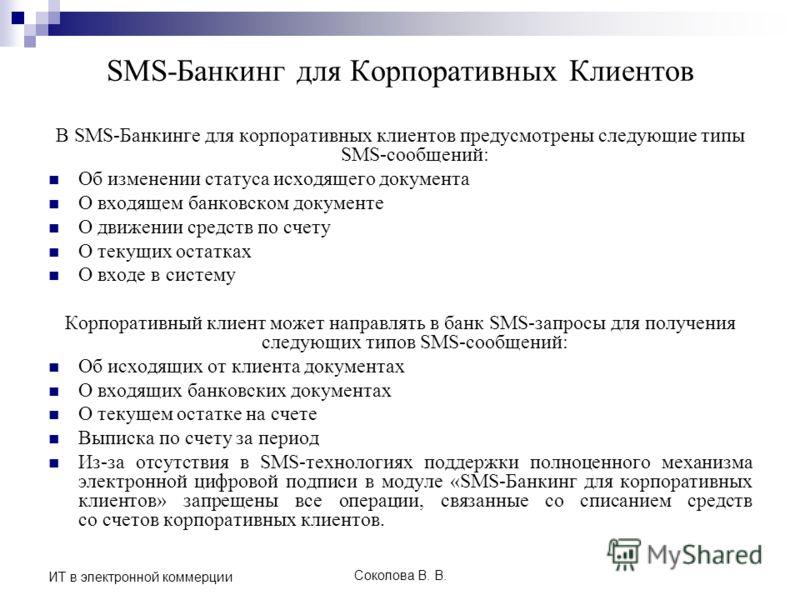 Соколова В. В. ИТ в электронной коммерции SMS-Банкинг для Корпоративных Клиентов В SMS-Банкинге для корпоративных клиентов предусмотрены следующие типы SMS-сообщений: Об изменении статуса исходящего документа О входящем банковском документе О движени