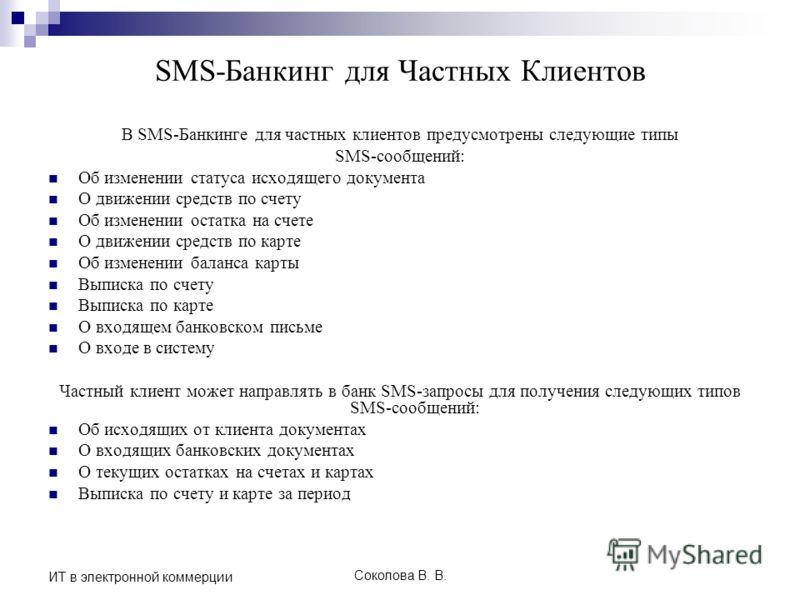 Соколова В. В. ИТ в электронной коммерции SMS-Банкинг для Частных Клиентов В SMS-Банкинге для частных клиентов предусмотрены следующие типы SMS-сообщений: Об изменении статуса исходящего документа О движении средств по счету Об изменении остатка на с
