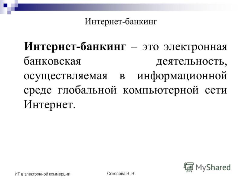 Соколова В. В. ИТ в электронной коммерции Интернет-банкинг Интернет-банкинг – это электронная банковская деятельность, осуществляемая в информационной среде глобальной компьютерной сети Интернет.