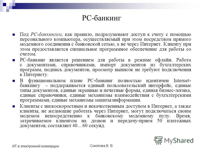 Соколова В. В. ИТ в электронной коммерции PC-банкинг Под PC-банкингом, как правило, подразумевают доступ к счету с помощью персонального компьютера, осуществляемый при этом посредством прямого модемного соединения с банковской сетью, а не через Интер