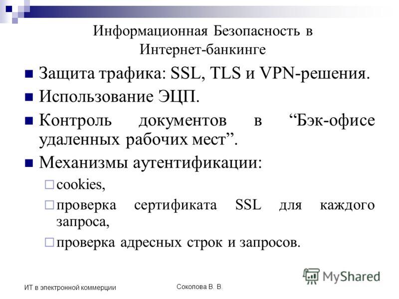 Соколова В. В. ИТ в электронной коммерции Информационная Безопасность в Интернет-банкинге Защита трафика: SSL, TLS и VPN-решения. Использование ЭЦП. Контроль документов в Бэк-офисе удаленных рабочих мест. Механизмы аутентификации: cookies, проверка с