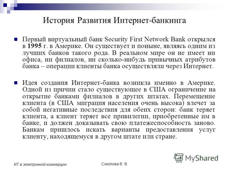 Соколова В. В. ИТ в электронной коммерции История Развития Интернет-банкинга Первый виртуальный банк Security First Network Bank открылся в 1995 г. в Америке. Он существует и поныне, являясь одним из лучших банков такого рода. В реальном мире он не и