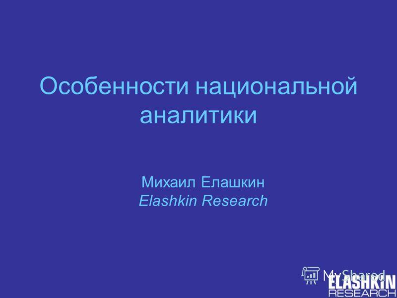 Особенности национальной аналитики Михаил Елашкин Elashkin Research