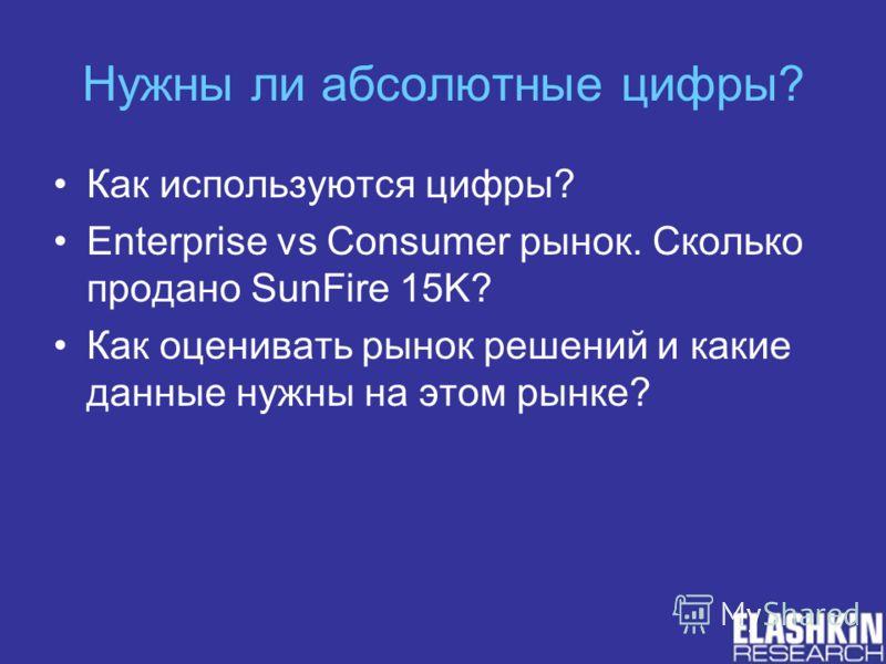 Нужны ли абсолютные цифры? Как используются цифры? Enterprise vs Consumer рынок. Сколько продано SunFire 15K? Как оценивать рынок решений и какие данные нужны на этом рынке?